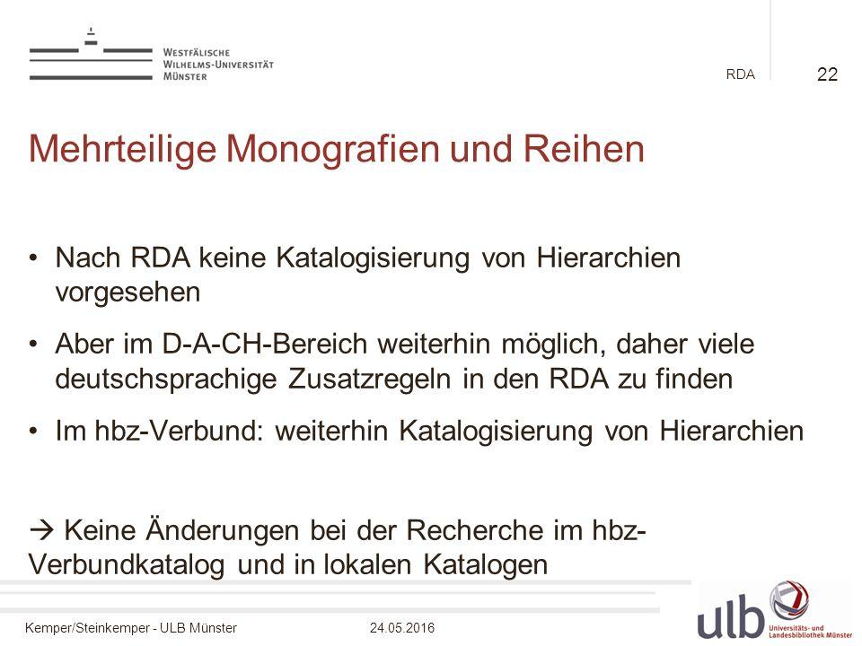 Kemper/Steinkemper - ULB Münster24.05.2016 RDA Mehrteilige Monografien und Reihen Nach RDA keine Katalogisierung von Hierarchien vorgesehen Aber im D-A-CH-Bereich weiterhin möglich, daher viele deutschsprachige Zusatzregeln in den RDA zu finden Im hbz-Verbund: weiterhin Katalogisierung von Hierarchien  Keine Änderungen bei der Recherche im hbz- Verbundkatalog und in lokalen Katalogen 22
