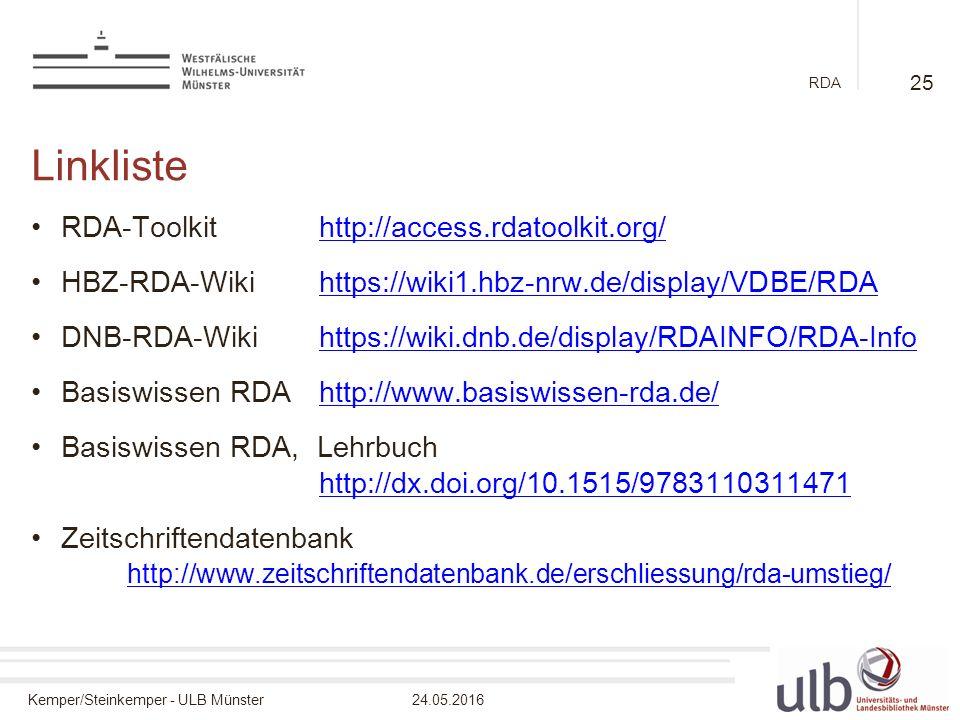 Kemper/Steinkemper - ULB Münster24.05.2016 RDA Linkliste RDA-Toolkithttp://access.rdatoolkit.org/http://access.rdatoolkit.org/ HBZ-RDA-Wikihttps://wiki1.hbz-nrw.de/display/VDBE/RDAhttps://wiki1.hbz-nrw.de/display/VDBE/RDA DNB-RDA-Wikihttps://wiki.dnb.de/display/RDAINFO/RDA-Infohttps://wiki.dnb.de/display/RDAINFO/RDA-Info Basiswissen RDAhttp://www.basiswissen-rda.de/http://www.basiswissen-rda.de/ Basiswissen RDA, Lehrbuch http://dx.doi.org/10.1515/9783110311471 http://dx.doi.org/10.1515/9783110311471 Zeitschriftendatenbank http://www.zeitschriftendatenbank.de/erschliessung/rda-umstieg/ http://www.zeitschriftendatenbank.de/erschliessung/rda-umstieg/ 25