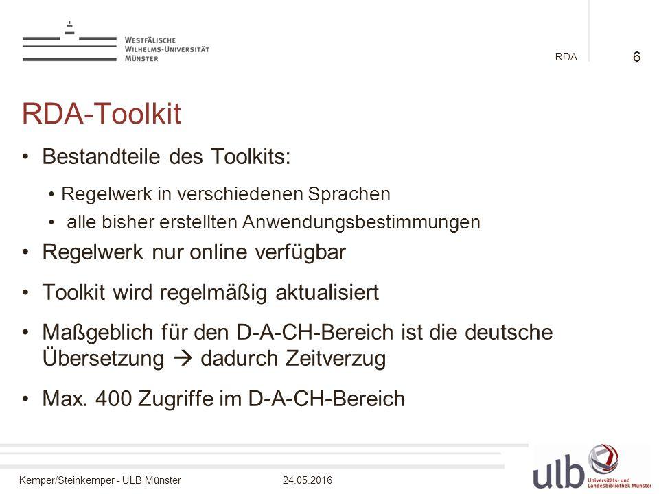 Kemper/Steinkemper - ULB Münster24.05.2016 RDA RDA-Toolkit Bestandteile des Toolkits: Regelwerk in verschiedenen Sprachen alle bisher erstellten Anwendungsbestimmungen Regelwerk nur online verfügbar Toolkit wird regelmäßig aktualisiert Maßgeblich für den D-A-CH-Bereich ist die deutsche Übersetzung  dadurch Zeitverzug Max.