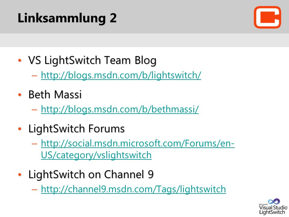 Linksammlung 2 VS LightSwitch Team BlogVS LightSwitch Team Blog – http://blogs.msdn.com/b/lightswitch/ http://blogs.msdn.com/b/lightswitch/ Beth MassiBeth Massi – http://blogs.msdn.com/b/bethmassi/ http://blogs.msdn.com/b/bethmassi/ LightSwitch ForumsLightSwitch Forums – http://social.msdn.microsoft.com/Forums/en- US/category/vslightswitch http://social.msdn.microsoft.com/Forums/en- US/category/vslightswitch LightSwitch on Channel 9LightSwitch on Channel 9 – http://channel9.msdn.com/Tags/lightswitch http://channel9.msdn.com/Tags/lightswitch