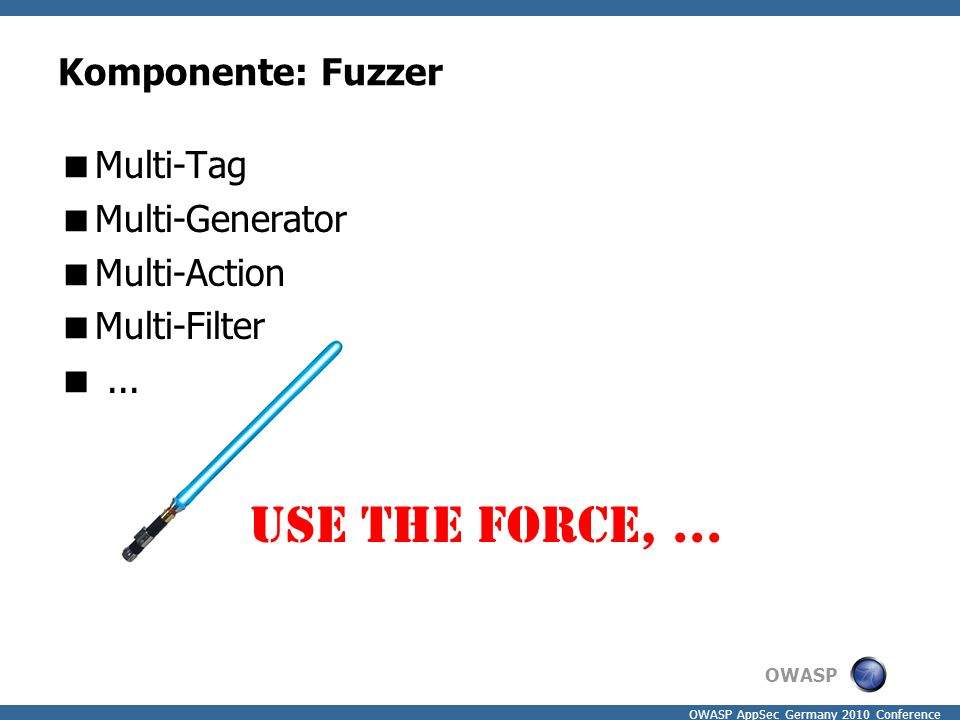 OWASP OWASP AppSec Germany 2010 Conference Komponente: Fuzzer  Multi-Tag  Multi-Generator  Multi-Action  Multi-Filter ... Use the force,...