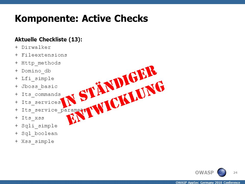 OWASP OWASP AppSec Germany 2010 Conference Komponente: Active Checks Aktuelle Checkliste (13): + Dirwalker + Fileextensions + Http_methods + Domino_db + Lfi_simple + Jboss_basic + Its_commands + Its_services + Its_service_parameter + Its_xss + Sqli_simple + Sql_boolean + Xss_simple 24 In ständiger Entwicklung