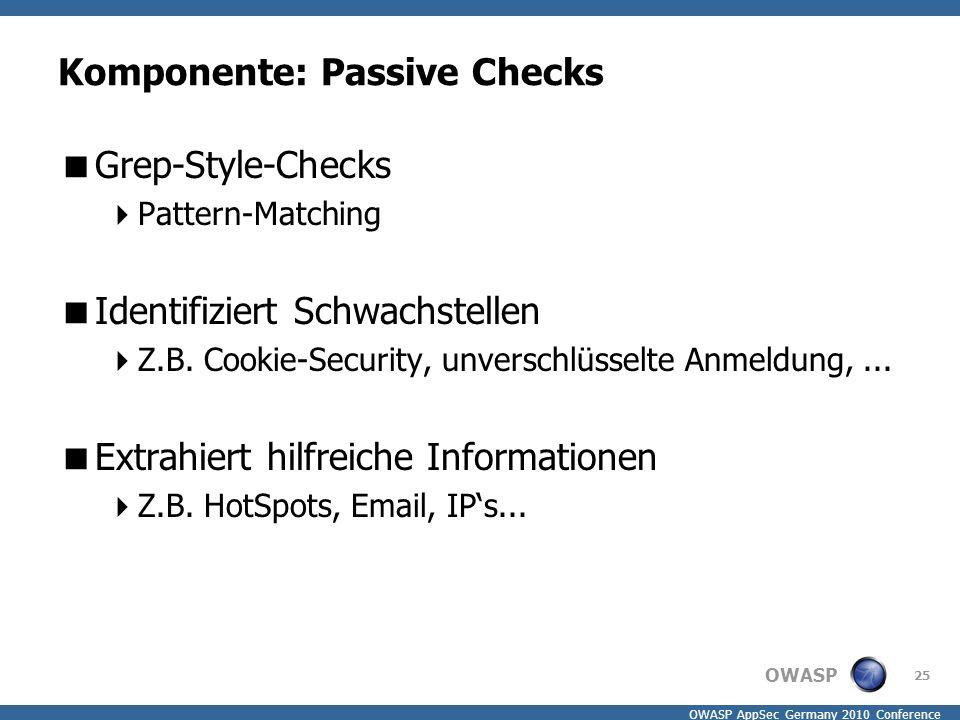 OWASP OWASP AppSec Germany 2010 Conference Komponente: Passive Checks  Grep-Style-Checks  Pattern-Matching  Identifiziert Schwachstellen  Z.B. Coo