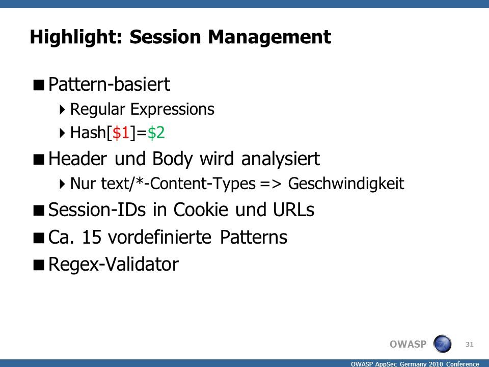 OWASP OWASP AppSec Germany 2010 Conference Highlight: Session Management  Pattern-basiert  Regular Expressions  Hash[$1]=$2  Header und Body wird analysiert  Nur text/*-Content-Types => Geschwindigkeit  Session-IDs in Cookie und URLs  Ca.