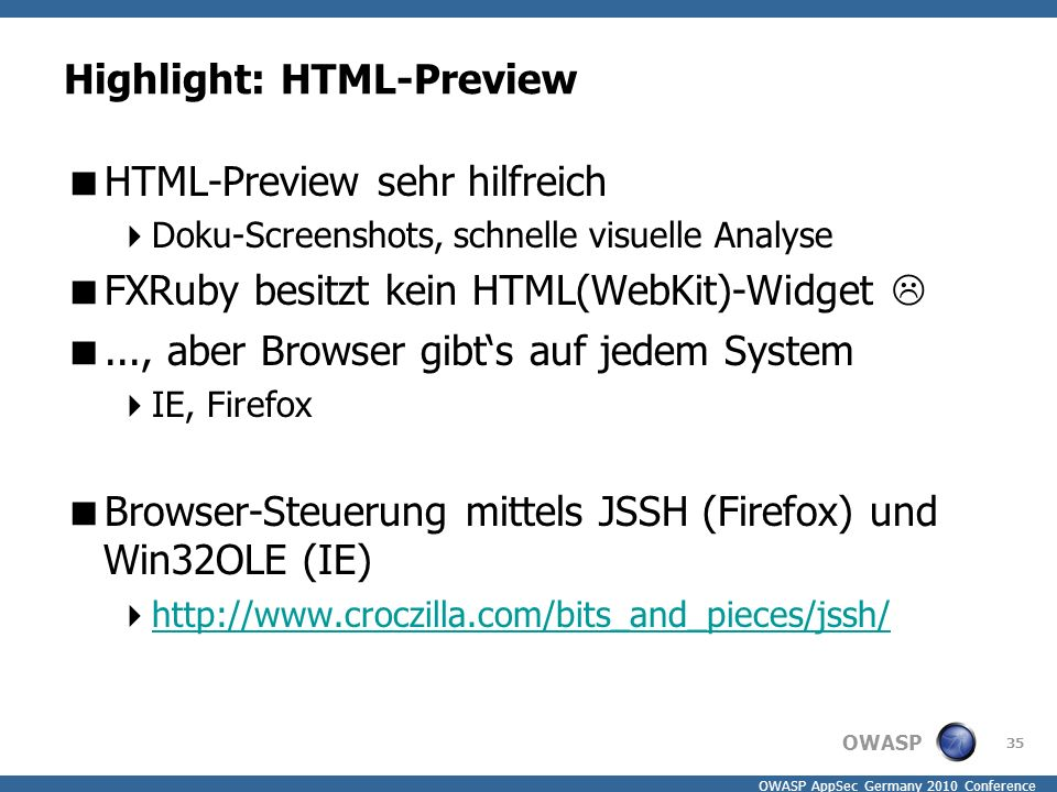 OWASP OWASP AppSec Germany 2010 Conference Highlight: HTML-Preview  HTML-Preview sehr hilfreich  Doku-Screenshots, schnelle visuelle Analyse  FXRuby besitzt kein HTML(WebKit)-Widget  ..., aber Browser gibt's auf jedem System  IE, Firefox  Browser-Steuerung mittels JSSH (Firefox) und Win32OLE (IE)  http://www.croczilla.com/bits_and_pieces/jssh/ http://www.croczilla.com/bits_and_pieces/jssh/ 35