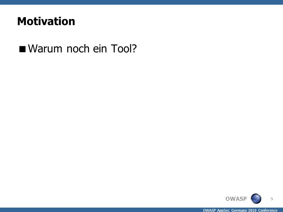 OWASP OWASP AppSec Germany 2010 Conference Motivation  Warum noch ein Tool 5