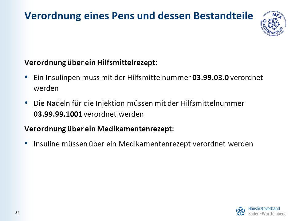 Verordnung eines Pens und dessen Bestandteile Verordnung über ein Hilfsmittelrezept: Ein Insulinpen muss mit der Hilfsmittelnummer 03.99.03.0 verordnet werden Die Nadeln für die Injektion müssen mit der Hilfsmittelnummer 03.99.99.1001 verordnet werden Verordnung über ein Medikamentenrezept: Insuline müssen über ein Medikamentenrezept verordnet werden 34