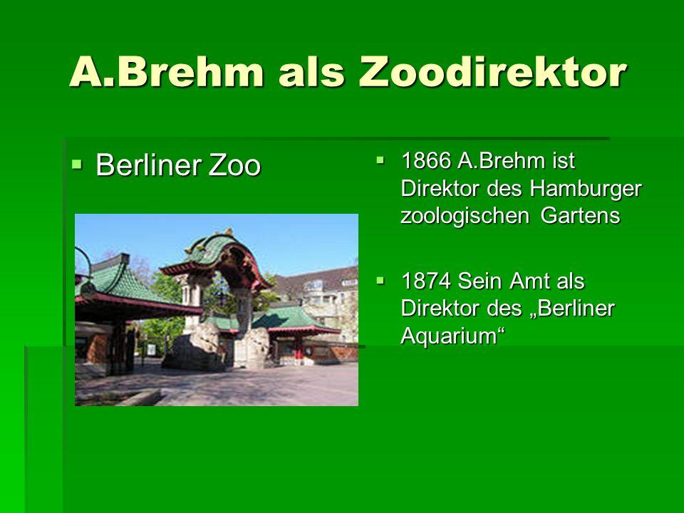 "A.Brehm als Zoodirektor  Berliner Zoo  1866 A.Brehm ist Direktor des Hamburger zoologischen Gartens  1874 Sein Amt als Direktor des ""Berliner Aquarium  1874 Sein Amt als Direktor des ""Berliner Aquarium"