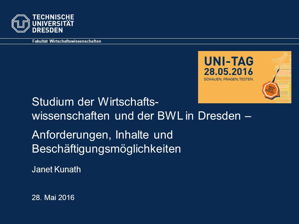 Fakultät Wirtschaftswissenschaften Janet Kunath Studium der Wirtschafts- wissenschaften und der BWL in Dresden – Anforderungen, Inhalte und Beschäftigungsmöglichkeiten 28.