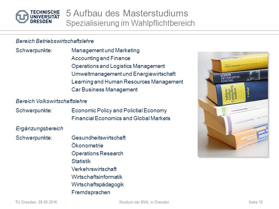 TU Dresden, 28.05.2016Studium der BWL in DresdenSeite 15 Bereich Betriebswirtschaftslehre Schwerpunkte:Management und Marketing Accounting and Finance