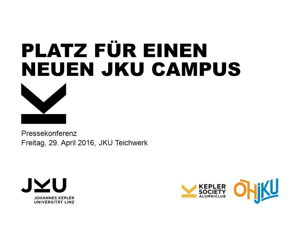 PLATZ FÜR EINEN NEUEN JKU CAMPUS Pressekonferenz Freitag, 29. April 2016, JKU Teichwerk