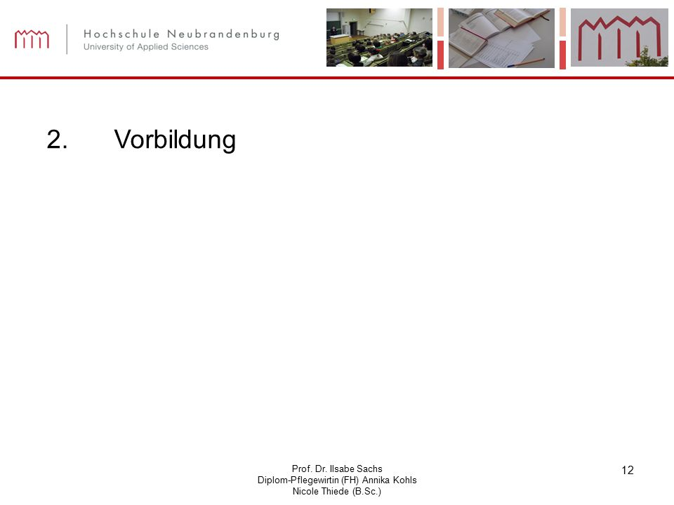 Prof. Dr. Ilsabe Sachs Diplom-Pflegewirtin (FH) Annika Kohls Nicole Thiede (B.Sc.) 12 2. Vorbildung
