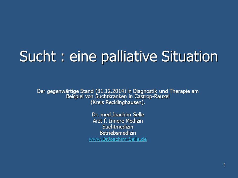 1 Sucht : eine palliative Situation Der gegenwärtige Stand (31.12.2014) in Diagnostik und Therapie am Beispiel von Suchtkranken in Castrop-Rauxel (Kreis Recklinghausen).