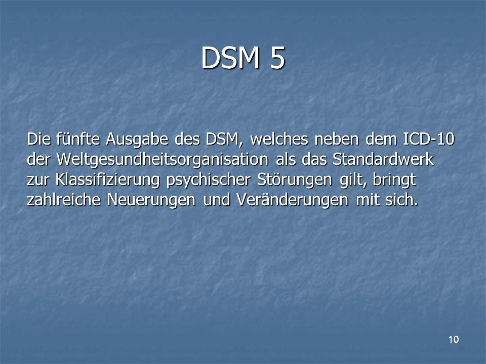 10 DSM 5 Die fünfte Ausgabe des DSM, welches neben dem ICD-10 der Weltgesundheitsorganisation als das Standardwerk zur Klassifizierung psychischer Störungen gilt, bringt zahlreiche Neuerungen und Veränderungen mit sich.