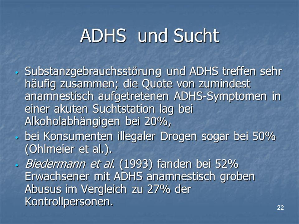 22 ADHS und Sucht Substanzgebrauchsstörung und ADHS treffen sehr häufig zusammen; die Quote von zumindest anamnestisch aufgetretenen ADHS-Symptomen in einer akuten Suchtstation lag bei Alkoholabhängigen bei 20%, Substanzgebrauchsstörung und ADHS treffen sehr häufig zusammen; die Quote von zumindest anamnestisch aufgetretenen ADHS-Symptomen in einer akuten Suchtstation lag bei Alkoholabhängigen bei 20%, bei Konsumenten illegaler Drogen sogar bei 50% (Ohlmeier et al.).