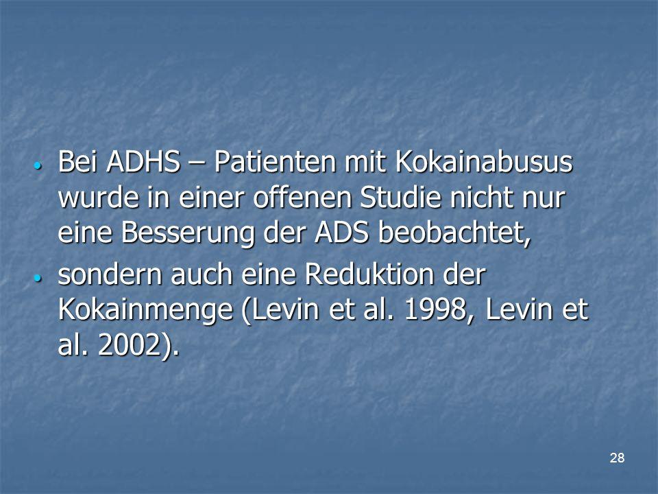 28 Bei ADHS – Patienten mit Kokainabusus wurde in einer offenen Studie nicht nur eine Besserung der ADS beobachtet, Bei ADHS – Patienten mit Kokainabusus wurde in einer offenen Studie nicht nur eine Besserung der ADS beobachtet, sondern auch eine Reduktion der Kokainmenge (Levin et al.