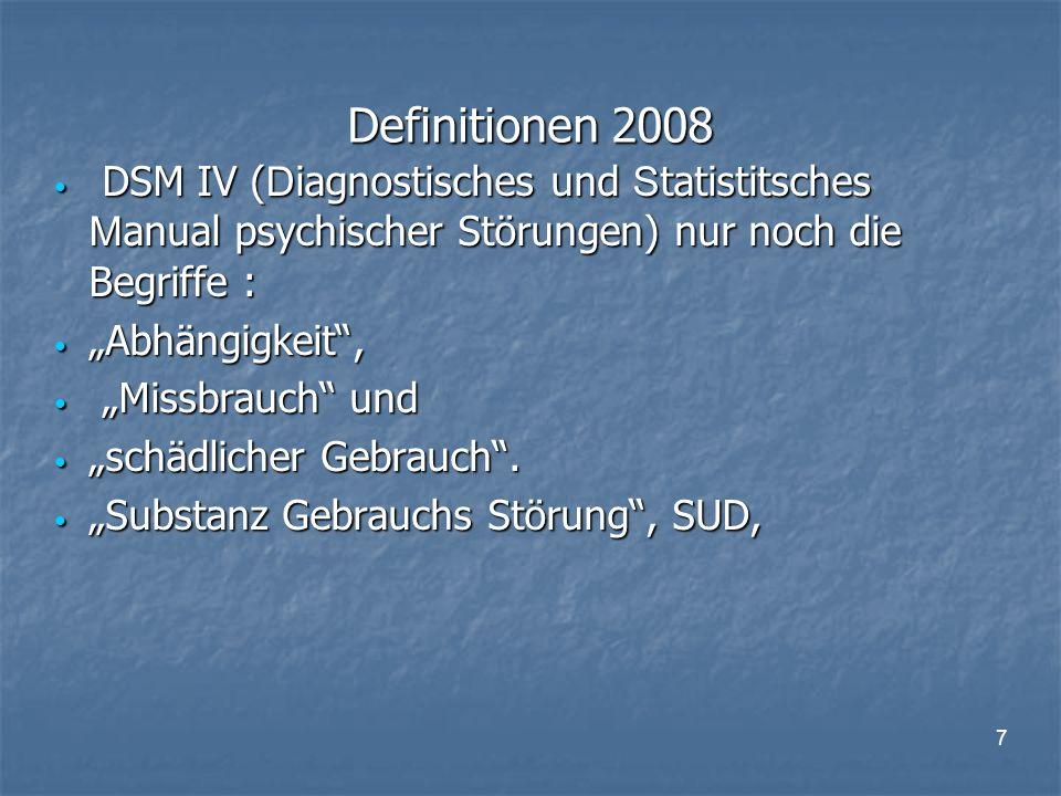 """7 Definitionen 2008 DSM IV ( D iagnostisches und S tatistitsches M anual psychischer Störungen) nur noch die Begriffe : DSM IV ( D iagnostisches und S tatistitsches M anual psychischer Störungen) nur noch die Begriffe : """"Abhängigkeit , """"Abhängigkeit , """"Missbrauch und """"Missbrauch und """"schädlicher Gebrauch ."""