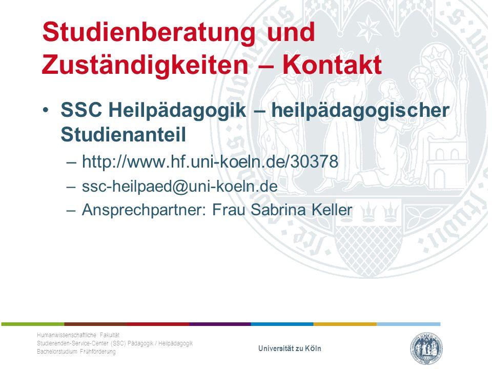 Studienberatung und Zuständigkeiten – Kontakt SSC Heilpädagogik – heilpädagogischer Studienanteil –http://www.hf.uni-koeln.de/30378 –ssc-heilpaed@uni-koeln.de –Ansprechpartner: Frau Sabrina Keller Humanwissenschaftliche Fakultät Studierenden-Service-Center (SSC) Pädagogik / Heilpädagogik Bachelorstudium Frühförderung Universität zu Köln