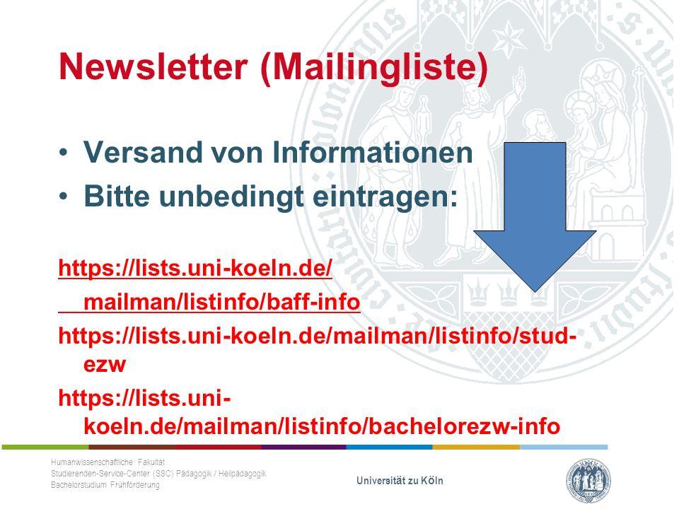Newsletter (Mailingliste) Versand von Informationen Bitte unbedingt eintragen: https://lists.uni-koeln.de/ mailman/listinfo/baff-info https://lists.uni-koeln.de/mailman/listinfo/stud- ezw https://lists.uni- koeln.de/mailman/listinfo/bachelorezw-info Humanwissenschaftliche Fakultät Studierenden-Service-Center (SSC) Pädagogik / Heilpädagogik Bachelorstudium Frühförderung Universität zu Köln