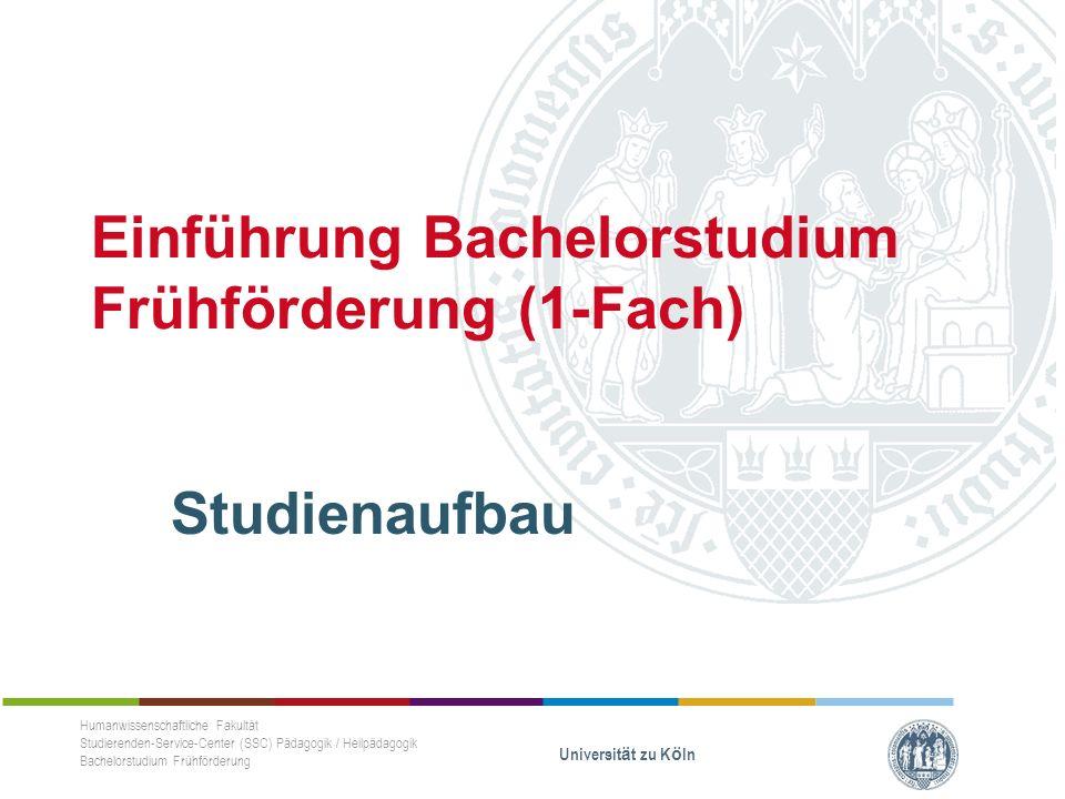 Einführung Bachelorstudium Frühförderung (1-Fach) Studienaufbau Humanwissenschaftliche Fakultät Studierenden-Service-Center (SSC) Pädagogik / Heilpädagogik Bachelorstudium Frühförderung Universität zu Köln