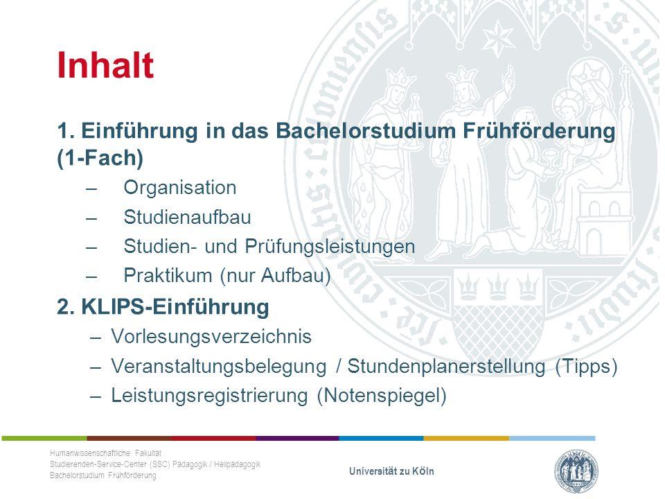 Einführung Bachelorstudium Frühförderung (1-Fach) Organisation Humanwissenschaftliche Fakultät Studierenden-Service-Center (SSC) Pädagogik / Heilpädagogik Bachelorstudium Frühförderung Universität zu Köln