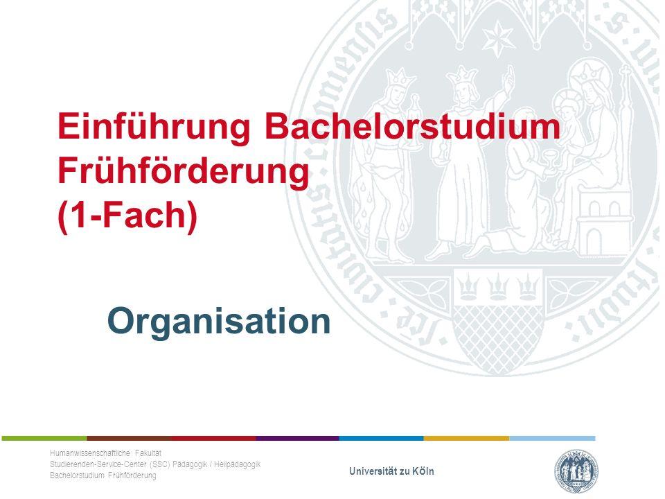 Einführung Bachelorstudium Frühförderung (1-Fach) Studien- und Prüfungsleistungen Humanwissenschaftliche Fakultät Studierenden-Service-Center (SSC) Pädagogik / Heilpädagogik Bachelorstudium Frühförderung Universität zu Köln