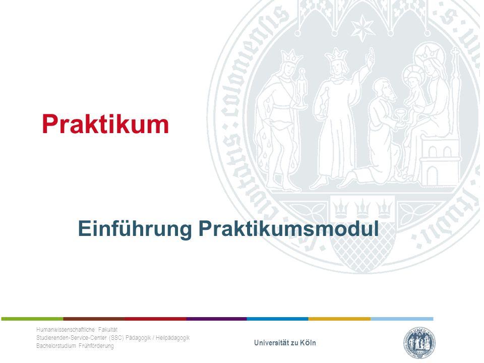 Praktikum Einführung Praktikumsmodul Humanwissenschaftliche Fakultät Studierenden-Service-Center (SSC) Pädagogik / Heilpädagogik Bachelorstudium Frühförderung Universität zu Köln