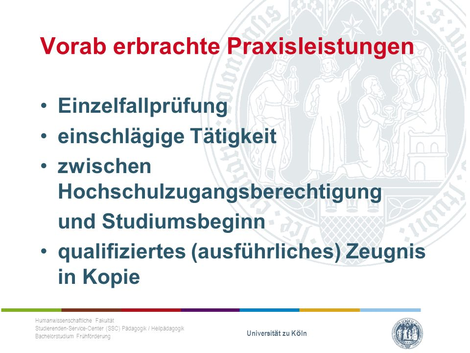 Vorab erbrachte Praxisleistungen Einzelfallprüfung einschlägige Tätigkeit zwischen Hochschulzugangsberechtigung und Studiumsbeginn qualifiziertes (ausführliches) Zeugnis in Kopie Humanwissenschaftliche Fakultät Studierenden-Service-Center (SSC) Pädagogik / Heilpädagogik Bachelorstudium Frühförderung Universität zu Köln