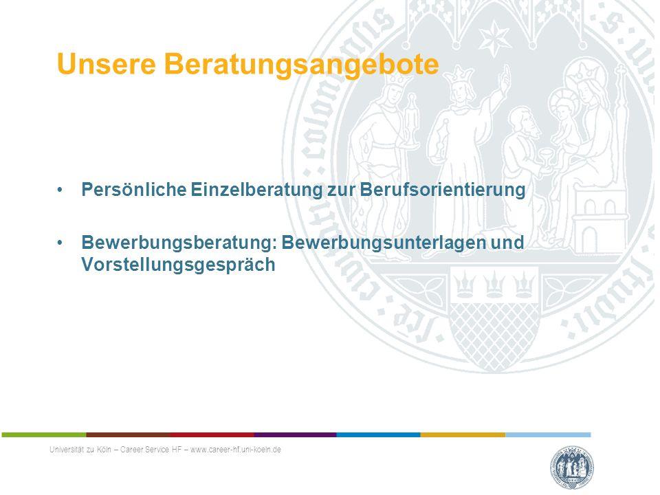 Unsere Beratungsangebote Persönliche Einzelberatung zur Berufsorientierung Bewerbungsberatung: Bewerbungsunterlagen und Vorstellungsgespräch Universität zu Köln – Career Service HF – www.career-hf.uni-koeln.de