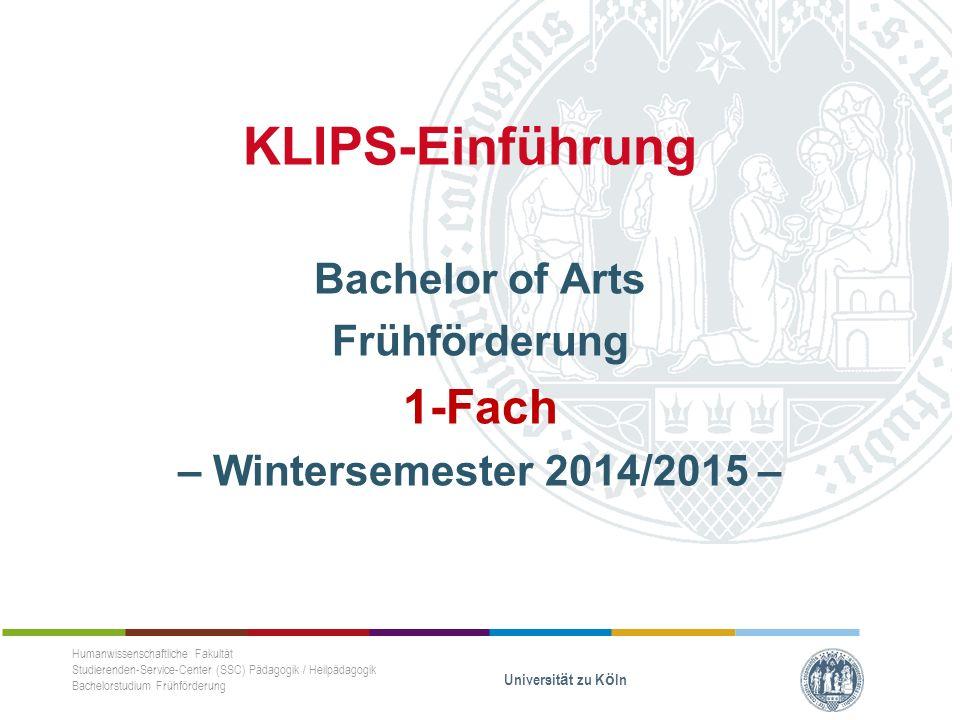 KLIPS-Einführung Bachelor of Arts Frühförderung 1-Fach – Wintersemester 2014/2015 – Humanwissenschaftliche Fakultät Studierenden-Service-Center (SSC) Pädagogik / Heilpädagogik Bachelorstudium Frühförderung Universität zu Köln