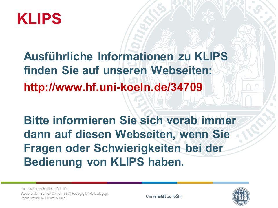 Ausführliche Informationen zu KLIPS finden Sie auf unseren Webseiten: http://www.hf.uni-koeln.de/34709 Bitte informieren Sie sich vorab immer dann auf diesen Webseiten, wenn Sie Fragen oder Schwierigkeiten bei der Bedienung von KLIPS haben.