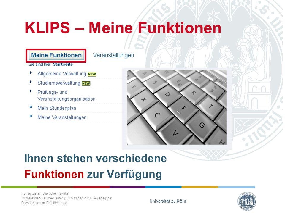 KLIPS – Meine Funktionen Ihnen stehen verschiedene Funktionen zur Verfügung Humanwissenschaftliche Fakultät Studierenden-Service-Center (SSC) Pädagogik / Heilpädagogik Bachelorstudium Frühförderung Universität zu Köln