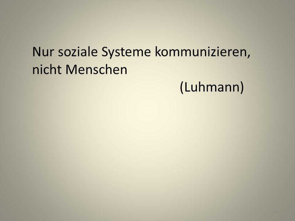 Nur soziale Systeme kommunizieren, nicht Menschen (Luhmann) 19