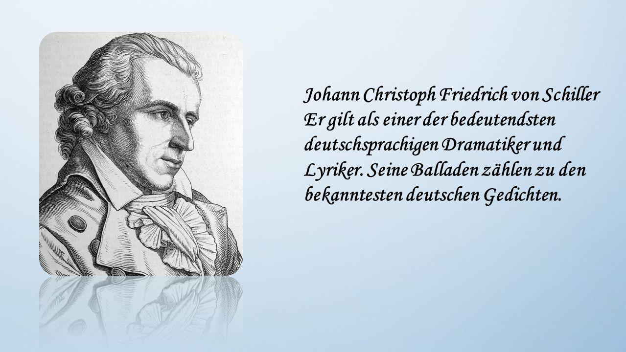 Johann Christoph Friedrich von Schiller Er gilt als einer der bedeutendsten deutschsprachigen Dramatiker und Lyriker. Seine Balladen zählen zu den bek