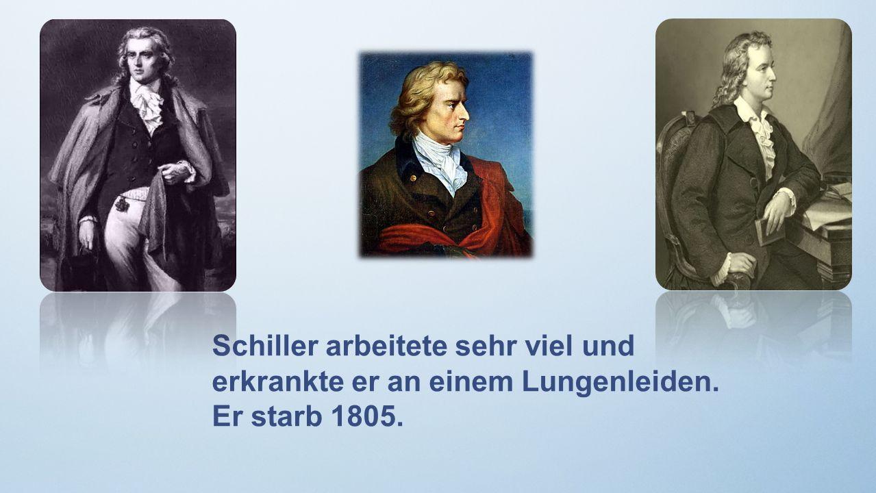 Schiller arbeitete sehr viel und erkrankte er an einem Lungenleiden. Er starb 1805.
