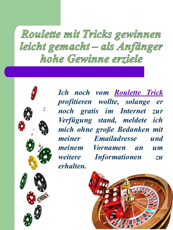 Ich noch vom Roulette Trick profitieren wollte, solange er noch gratis im Internet zur Verfügung stand, meldete ich mich ohne große Bedanken mit meiner Emailadresse und meinem Vornamen an um weitere Informationen zu erhalten.Roulette Trick
