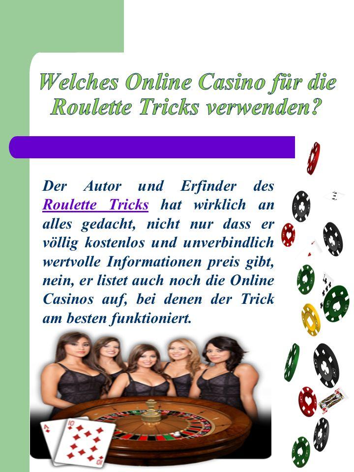 Der Autor und Erfinder des Roulette Tricks hat wirklich an alles gedacht, nicht nur dass er völlig kostenlos und unverbindlich wertvolle Informationen preis gibt, nein, er listet auch noch die Online Casinos auf, bei denen der Trick am besten funktioniert.