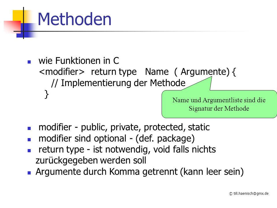 © till.haenisch@gmx.de Methoden wie Funktionen in C return type Name ( Argumente) { // Implementierung der Methode } modifier - public, private, protected, static modifier sind optional - (def.