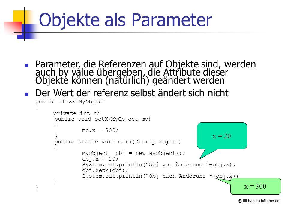 © till.haenisch@gmx.de Objekte als Parameter Parameter, die Referenzen auf Objekte sind, werden auch by value übergeben, die Attribute dieser Objekte können (natürlich) geändert werden Der Wert der referenz selbst ändert sich nicht public class MyObject { private int x; public void setX(MyObject mo) { mo.x = 300; } public static void main(String args[]) { MyObject obj = new MyObject(); obj.x = 20; System.out.println( Obj vor Änderung +obj.x); obj.setX(obj); System.out.println( Obj nach Änderung +obj.x); } x = 20 x = 300