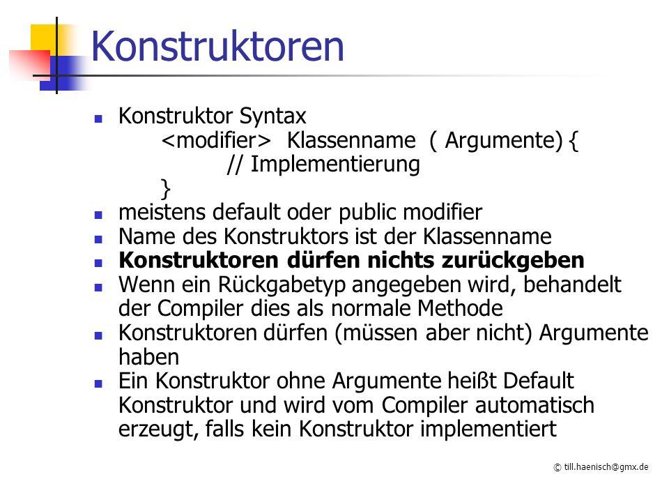 © till.haenisch@gmx.de Konstruktoren Konstruktor Syntax Klassenname ( Argumente) { // Implementierung } meistens default oder public modifier Name des Konstruktors ist der Klassenname Konstruktoren dürfen nichts zurückgeben Wenn ein Rückgabetyp angegeben wird, behandelt der Compiler dies als normale Methode Konstruktoren dürfen (müssen aber nicht) Argumente haben Ein Konstruktor ohne Argumente heißt Default Konstruktor und wird vom Compiler automatisch erzeugt, falls kein Konstruktor implementiert