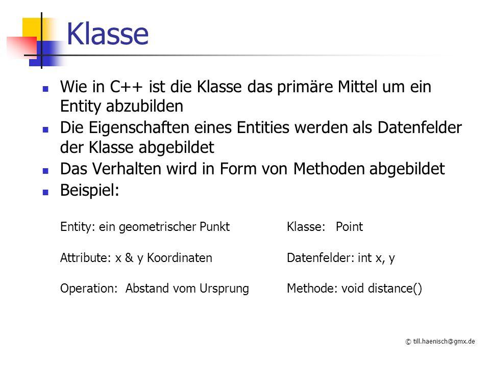 © till.haenisch@gmx.de Klasse Wie in C++ ist die Klasse das primäre Mittel um ein Entity abzubilden Die Eigenschaften eines Entities werden als Datenfelder der Klasse abgebildet Das Verhalten wird in Form von Methoden abgebildet Beispiel: Entity: ein geometrischer PunktKlasse:Point Attribute: x & y KoordinatenDatenfelder: int x, y Operation: Abstand vom UrsprungMethode: void distance()