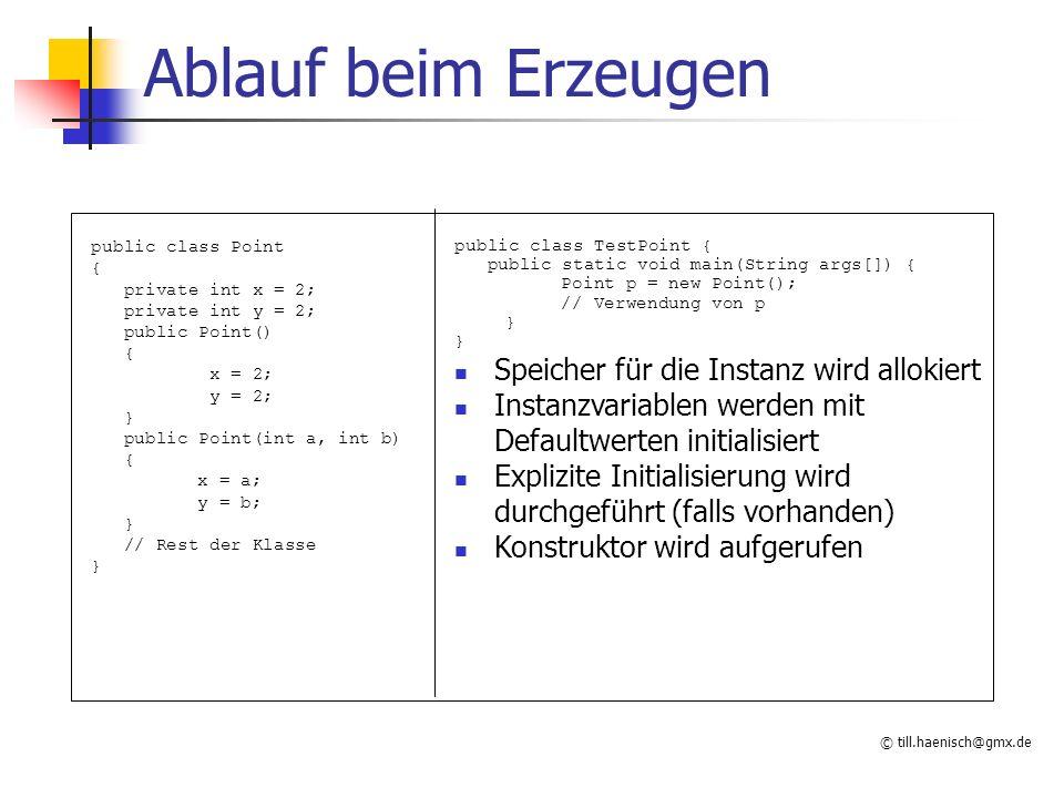 © till.haenisch@gmx.de Ablauf beim Erzeugen public class TestPoint { public static void main(String args[]) { Point p = new Point(); // Verwendung von p } Speicher für die Instanz wird allokiert Instanzvariablen werden mit Defaultwerten initialisiert Explizite Initialisierung wird durchgeführt (falls vorhanden) Konstruktor wird aufgerufen public class Point { private int x = 2; private int y = 2; public Point() { x = 2; y = 2; } public Point(int a, int b) { x = a; y = b; } // Rest der Klasse }