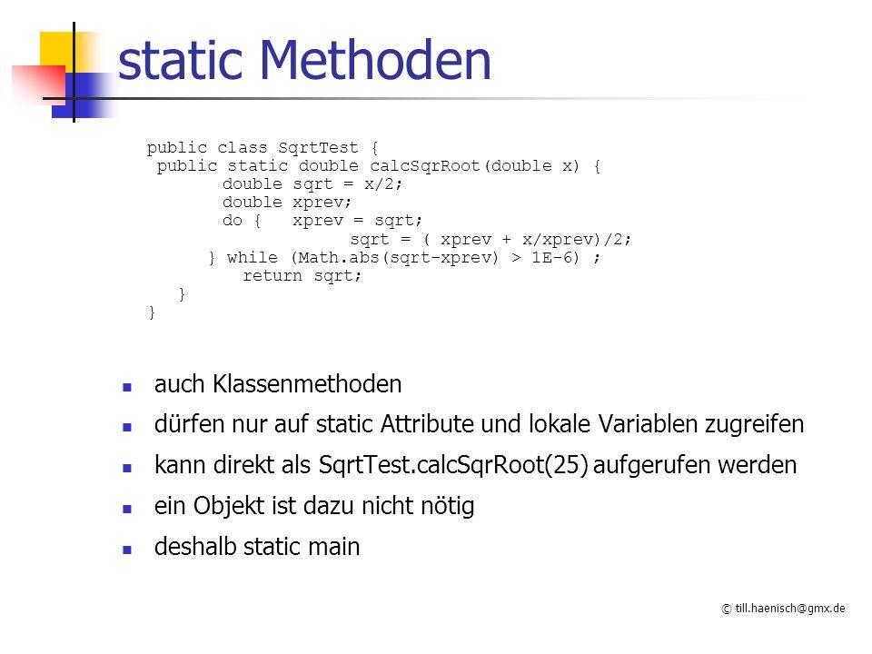 © till.haenisch@gmx.de static Methoden auch Klassenmethoden dürfen nur auf static Attribute und lokale Variablen zugreifen kann direkt als SqrtTest.calcSqrRoot(25) aufgerufen werden ein Objekt ist dazu nicht nötig deshalb static main public class SqrtTest { public static double calcSqrRoot(double x) { double sqrt = x/2; double xprev; do { xprev = sqrt; sqrt = ( xprev + x/xprev)/2; } while (Math.abs(sqrt-xprev) > 1E-6) ; return sqrt; }