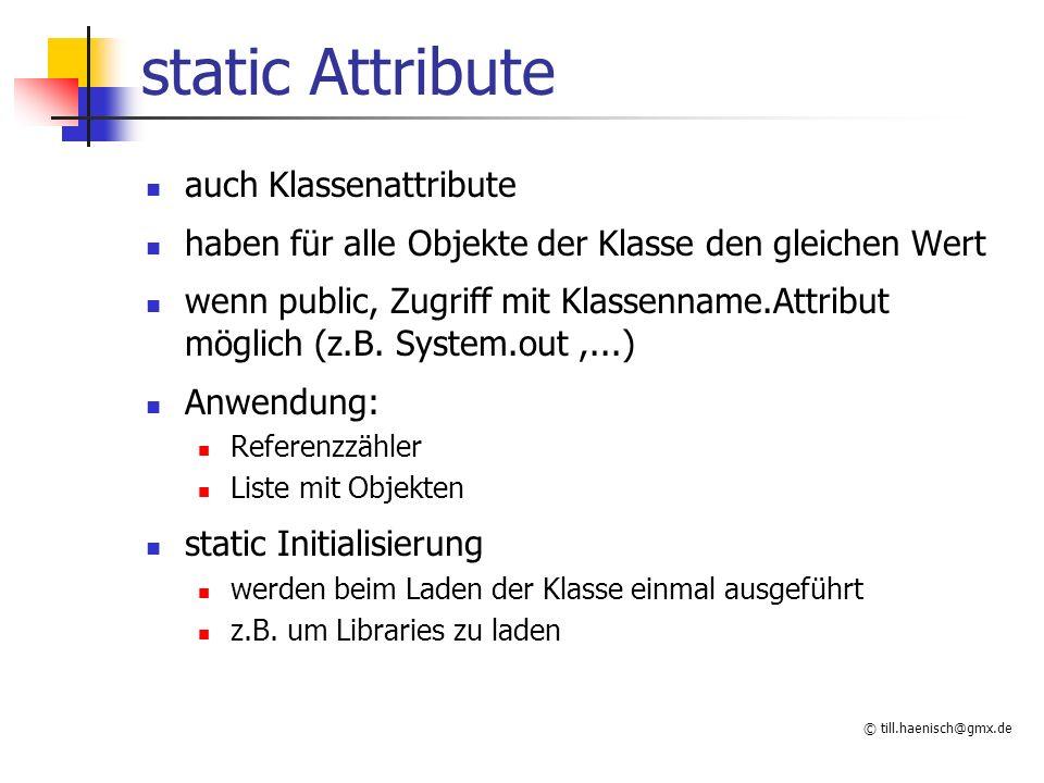 © till.haenisch@gmx.de static Attribute auch Klassenattribute haben für alle Objekte der Klasse den gleichen Wert wenn public, Zugriff mit Klassenname.Attribut möglich (z.B.