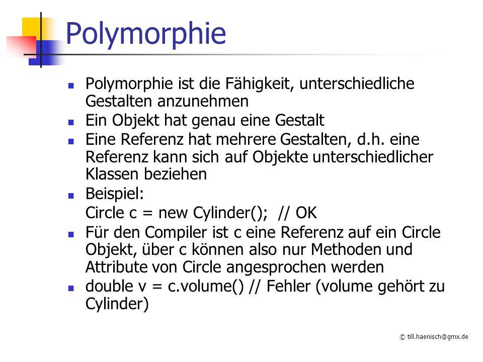 © till.haenisch@gmx.de Polymorphie Polymorphie ist die Fähigkeit, unterschiedliche Gestalten anzunehmen Ein Objekt hat genau eine Gestalt Eine Referenz hat mehrere Gestalten, d.h.