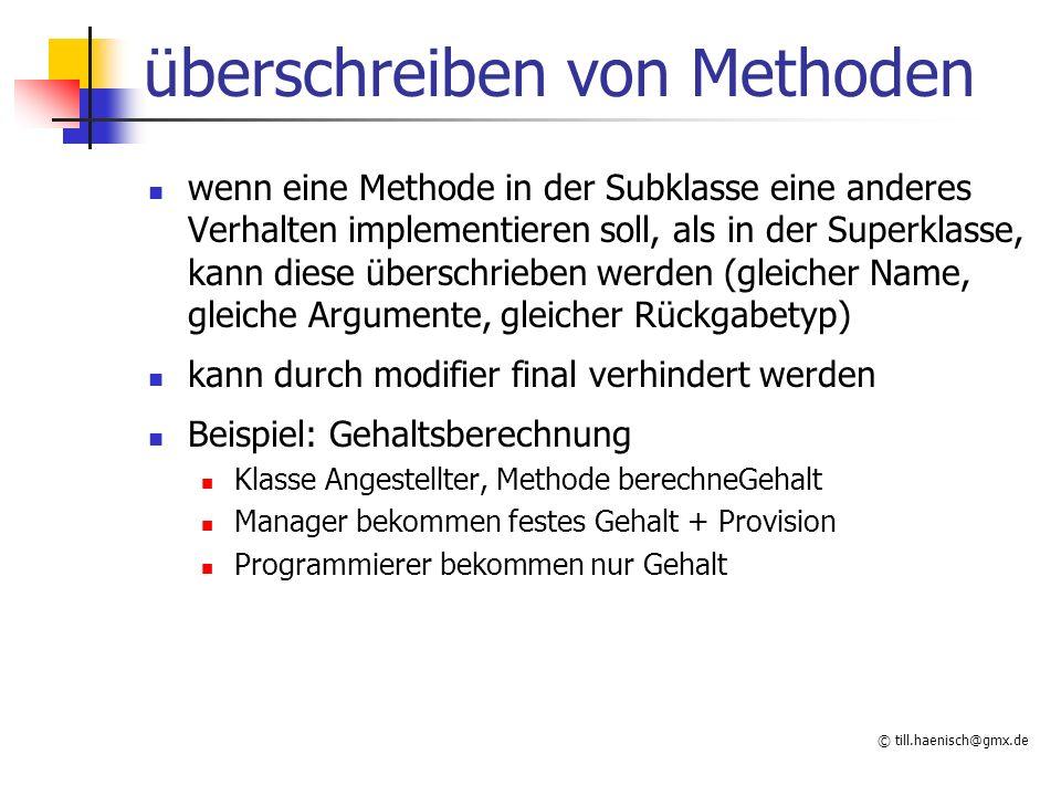 © till.haenisch@gmx.de überschreiben von Methoden wenn eine Methode in der Subklasse eine anderes Verhalten implementieren soll, als in der Superklasse, kann diese überschrieben werden (gleicher Name, gleiche Argumente, gleicher Rückgabetyp) kann durch modifier final verhindert werden Beispiel: Gehaltsberechnung Klasse Angestellter, Methode berechneGehalt Manager bekommen festes Gehalt + Provision Programmierer bekommen nur Gehalt