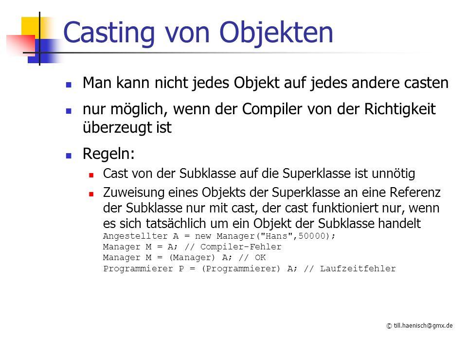 © till.haenisch@gmx.de Casting von Objekten Man kann nicht jedes Objekt auf jedes andere casten nur möglich, wenn der Compiler von der Richtigkeit überzeugt ist Regeln: Cast von der Subklasse auf die Superklasse ist unnötig Zuweisung eines Objekts der Superklasse an eine Referenz der Subklasse nur mit cast, der cast funktioniert nur, wenn es sich tatsächlich um ein Objekt der Subklasse handelt Angestellter A = new Manager( Hans ,50000); Manager M = A; // Compiler-Fehler Manager M = (Manager) A; // OK Programmierer P = (Programmierer) A; // Laufzeitfehler