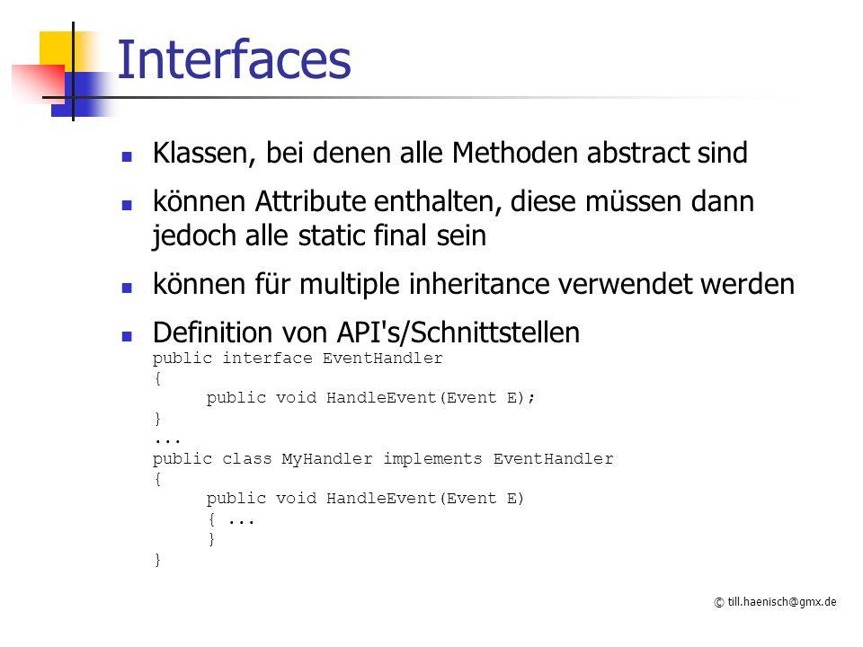 © till.haenisch@gmx.de Interfaces Klassen, bei denen alle Methoden abstract sind können Attribute enthalten, diese müssen dann jedoch alle static final sein können für multiple inheritance verwendet werden Definition von API s/Schnittstellen public interface EventHandler { public void HandleEvent(Event E); }...