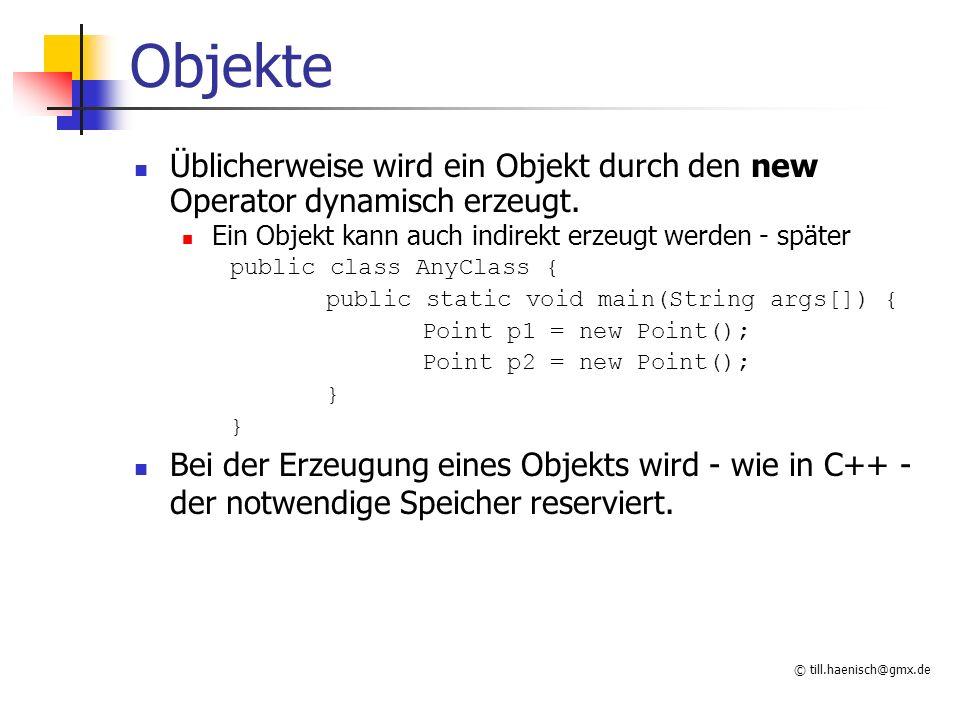 © till.haenisch@gmx.de Speicherverwaltung Point p1 = new Point(); p1 ist eine Referenz auf ein Point Objekt Point p1; p1 = new Point(); Jedes Objekt hat eine eigene Kopie der Datenfelder (Attribute) p1 x=0 y=0 Beim Compilieren wird Speicher- platz für die Referenz belegt Speicherplatz für das Objekt wird vom System angefordert.