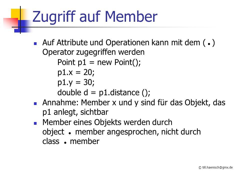 © till.haenisch@gmx.de Zugriff auf Member Auf Attribute und Operationen kann mit dem (  ) Operator zugegriffen werden Point p1 = new Point(); p1.x = 20; p1.y = 30; double d = p1.distance (); Annahme: Member x und y sind für das Objekt, das p1 anlegt, sichtbar Member eines Objekts werden durch object  member angesprochen, nicht durch class  member